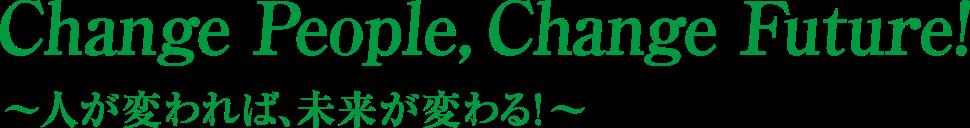 Change People, Change Future!~人が変われば、未来が変わる!〜