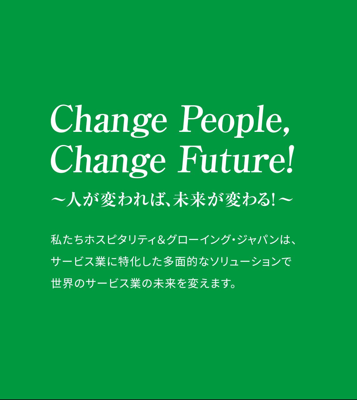 Change People,Change Future! ~人が変われば、未来が変わる~ 私たちホスピタリティ&グローイング・ジャパンは、サービス業に特化した多面的なソリューションで世界中のサービス業の、その未来をひらきます。